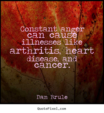 Inspirational sayings - Constant anger can cause illnesses like arthritis, heart..