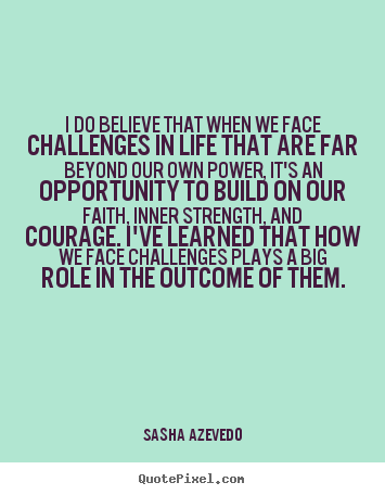 Sasha Azevedo picture quotes - I do believe that when we face challenges in life that are.. - Inspirational quotes