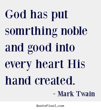 God has put somrthing noble and good into every.. Mark Twain best inspirational quotes