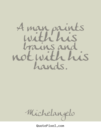 A man paints with his brains and not with his hands. Michelangelo famous inspirational quotes