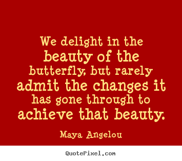 Maya Angelou picture quotes - We delight in the beauty of the butterfly, but rarely.. - Inspirational quote