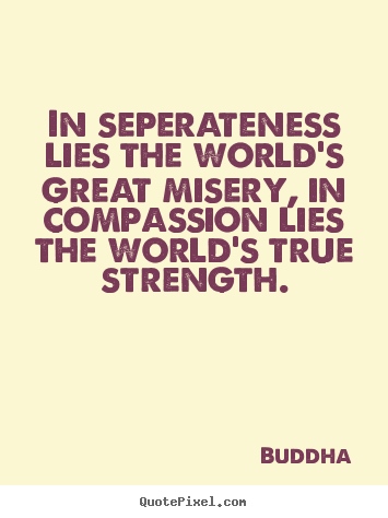Quote about inspirational - In seperateness lies the world's great misery, in compassion..