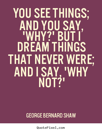 Inspirational sayings - You see things; and you say, 'why?' but i dream things..