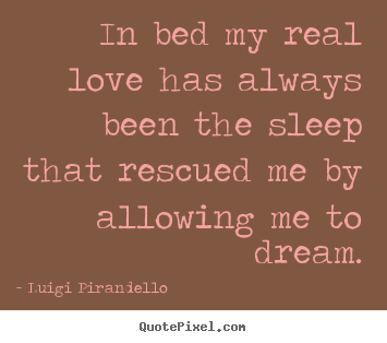 In bed my real love has always been the sleep that rescued me by.. Luigi Pirandello famous inspirational quotes