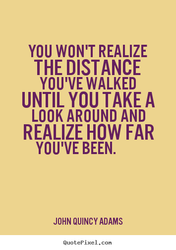 Make picture quotes about inspirational - You won't realize the distance you've walked until you take..