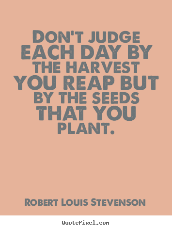 Don't judge each day by the harvest you.. Robert Louis Stevenson best inspirational quote