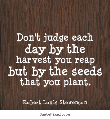 Don't judge each day by the harvest you reap.. Robert Louis Stevenson top inspirational quote