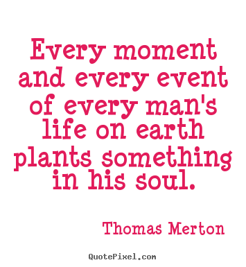 Inspirational quote - Every moment and every event of every man's life on earth plants..