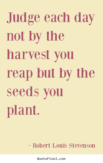 Make picture quotes about inspirational - Judge each day not by the harvest you reap but by the seeds..