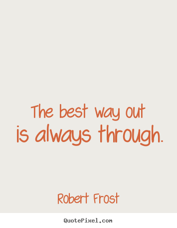 Quotes about inspirational - The best way out is always through.