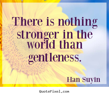 Inspirational quotes - There is nothing stronger in the world than gentleness.
