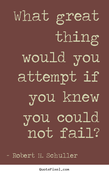 Quotes about inspirational - What great thing would you attempt if you knew you could not..