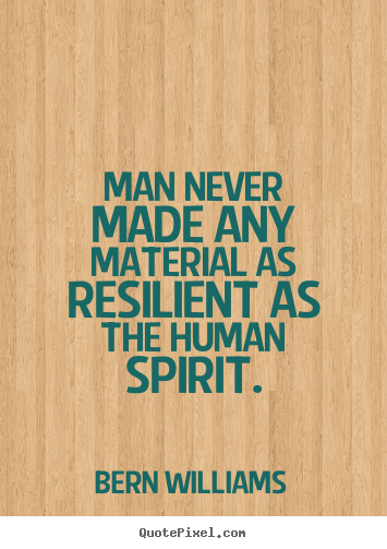 Quote about inspirational - Man never made any material as resilient as the..