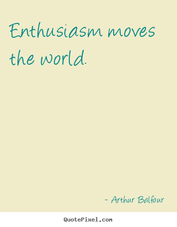 Arthur Balfour picture quotes - Enthusiasm moves the world. - Inspirational quotes