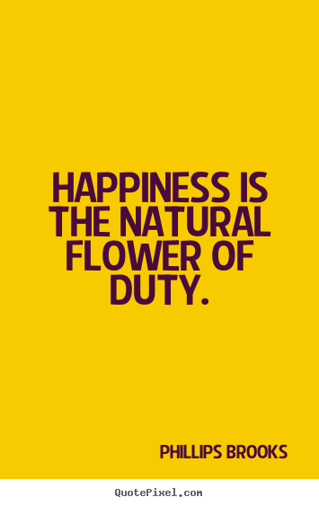 Phillips Brooks picture quotes - Happiness is the natural flower of duty. - Inspirational quotes