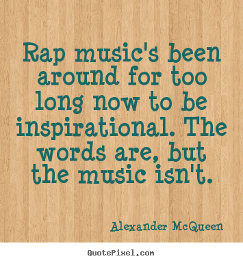 Alexander McQueen picture quote - Rap music's been around for too long now to be inspirational. the.. - Inspirational quotes