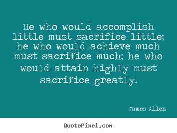 Inspirational sayings - He who would accomplish little must sacrifice little; he who would..