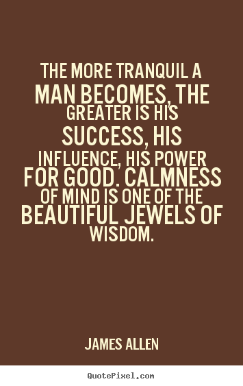 The more tranquil a man becomes, the greater is his success, his influence,.. James Allen greatest inspirational quotes