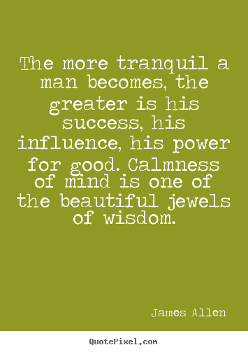 Make image quotes about inspirational - The more tranquil a man becomes, the greater is his success,..