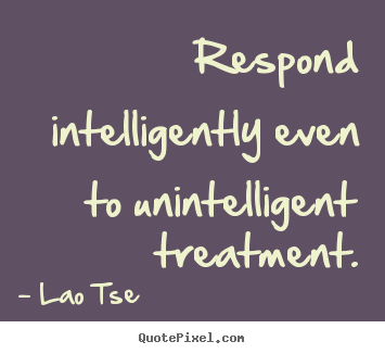 Inspirational quotes - Respond intelligently even to unintelligent treatment.