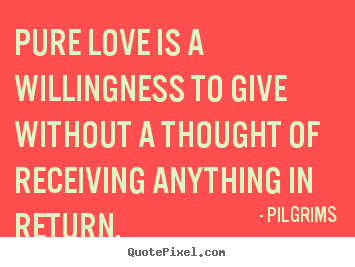Pure love is a willingness to give without.. Pilgrims famous inspirational quote