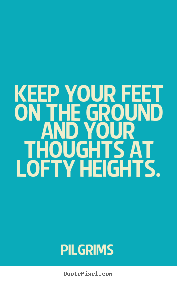 Inspirational quote - Keep your feet on the ground and your thoughts at lofty..