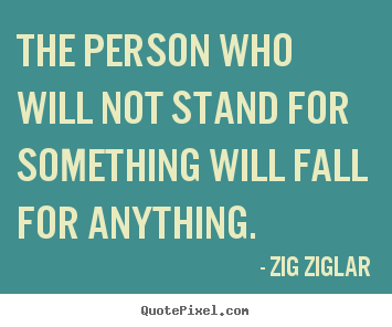 Zig Ziglar picture quotes - The person who will not stand for something will fall for anything. - Inspirational quotes