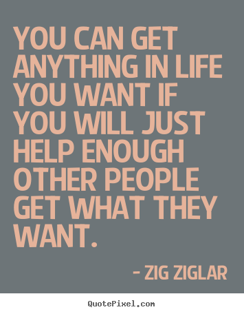 You can get anything in life you want if you will just help.. Zig Ziglar top inspirational quotes