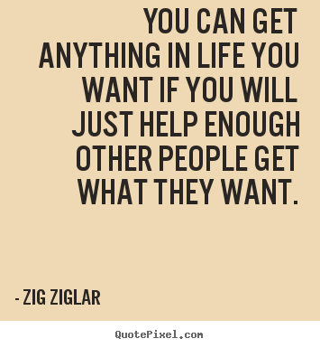 Quotes about inspirational - You can get anything in life you want if you will just help enough..