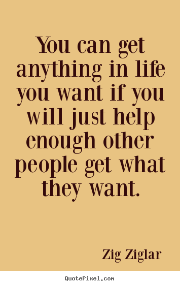 You can get anything in life you want if you will just.. Zig Ziglar  inspirational quotes