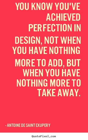 You know you've achieved perfection in design,.. Antoine De Saint Exupery good inspirational quotes