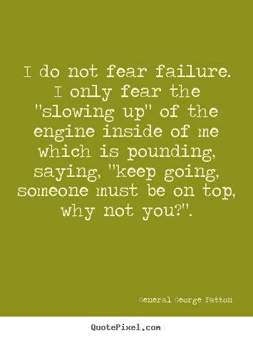 "General George Patton picture quotes - I do not fear failure. i only fear the ""slowing up"" of the engine.. - Inspirational quotes"