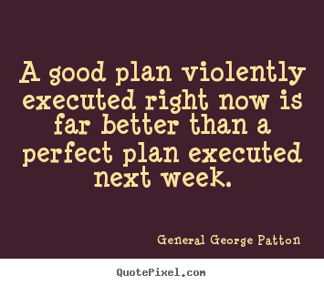 A good plan violently executed right now is far better than a.. General George Patton great inspirational quotes