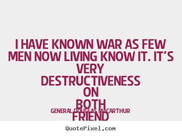 I have known war as few men now living know it. it's very destructiveness.. General Douglas Macarthur best inspirational quote