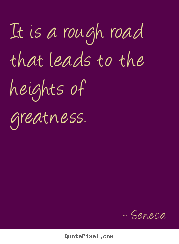 Sayings about inspirational - It is a rough road that leads to the heights of greatness.