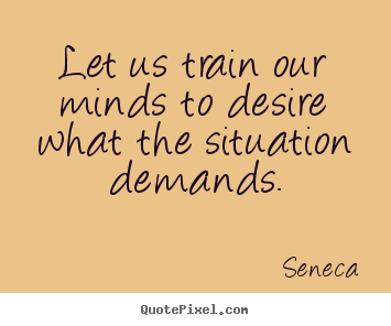 Seneca picture quotes - Let us train our minds to desire what the situation demands. - Inspirational quote