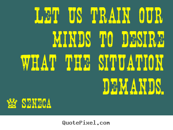 Quote about inspirational - Let us train our minds to desire what the situation demands.