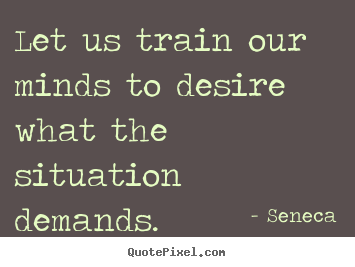 Inspirational quotes - Let us train our minds to desire what the situation..