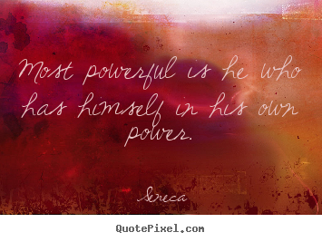 Inspirational quote - Most powerful is he who has himself in his own power.