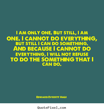 I am only one. but still, i am one. i cannot do everything, but still.. Edward Everett Hale top inspirational quote