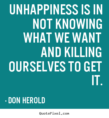 Inspirational quotes - Unhappiness is in not knowing what we want and killing..