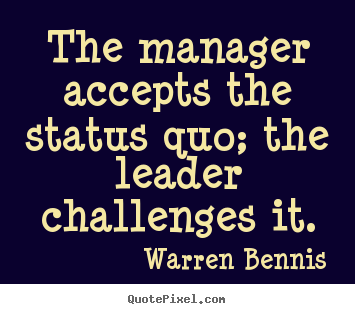 How to design picture quotes about inspirational - The manager accepts the status quo; the leader challenges it.