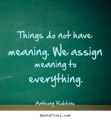 Diy picture quotes about inspirational - Things do not have meaning. we assign meaning to everything.