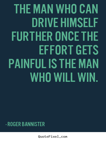 The man who can drive himself further once the effort gets.. Roger Bannister  inspirational quotes