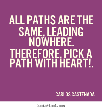Carlos Castenada image quotes - All paths are the same, leading nowhere. therefore, pick a path.. - Inspirational quotes