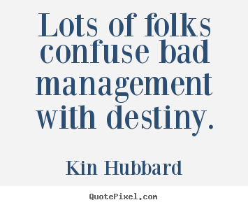 Lots of folks confuse bad management with destiny. Kin Hubbard  inspirational quote
