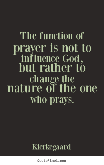 Kierkegaard picture quotes - The function of prayer is not to influence.. - Inspirational quotes