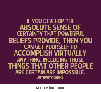If you develop the absolute sense of certainty that powerful.. Anthony Robbins great inspirational quote