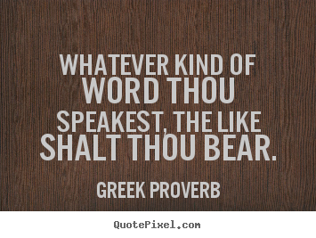 Greek Proverb picture quotes - Whatever kind of word thou speakest, the like shalt thou.. - Inspirational quote