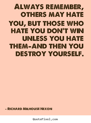 Always remember, others may hate you, but those who hate.. Richard Milhouse Nixon greatest inspirational quote